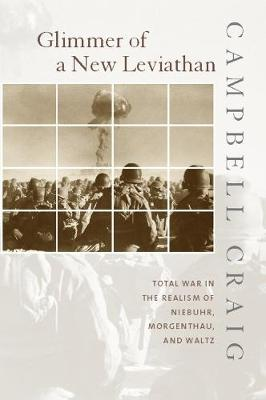Glimmer of a New Leviathan: Total War in the Realism of Niebuhr, Morgenthau, and Waltz by Campbell Craig