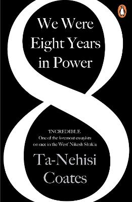 We Were Eight Years in Power: 'One of the foremost essayists on race in the West' Nikesh Shukla, author of The Good Immigrant by Ta-Nehisi Coates