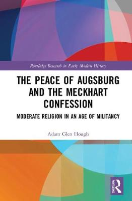 The Peace of Augsburg and the Meckhart Confession: Moderate Religion in an Age of Militancy book