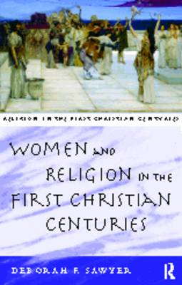 Women and Religion in the First Christian Centuries by Deborah F. Sawyer