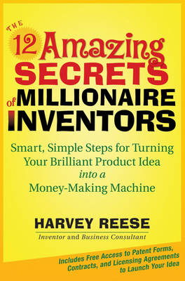 The 12 Amazing Secrets of Millionaire Inventors: Smart, Simple Steps for Turning Your Brilliant Product Idea into a Money Making Machine by Harvey Reese
