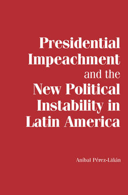 Presidential Impeachment and the New Political Instability in Latin America by Anibal Perez-Linan