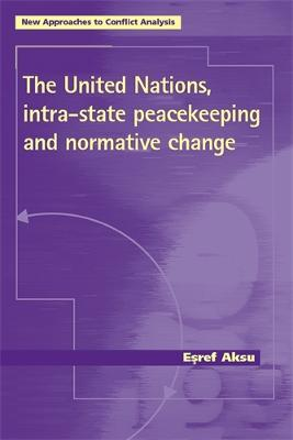 The United Nations, Intra-State Peacekeeping and Normative Change by Esref Aksu