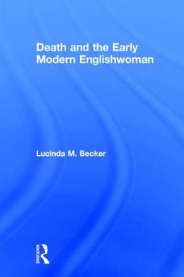 Death and the Early Modern Englishwoman by Lucinda M. Becker