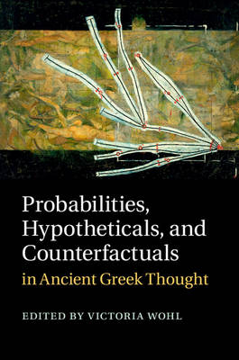 Probabilities, Hypotheticals, and Counterfactuals in Ancient Greek Thought by Victoria Wohl