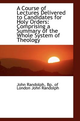 A Course of Lectures Delivered to Candidates for Holy Orders: Comprising a Summary of the Whole Syst by John Randolph