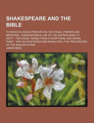 Shakespeare and the Bible; To Which Is Added Prayers on the Stage, Proper and Improper; Shakespeare's Use of the Sacred Name of Deity; The Stage Viewe by James Rees