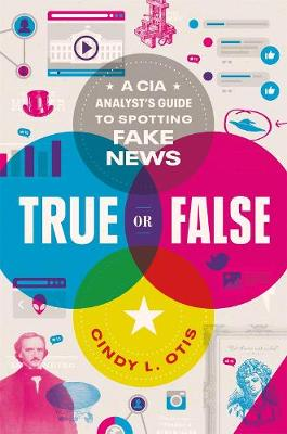 True or False: A CIA Analyst's Guide to Spotting Fake News by Cindy L. Otis