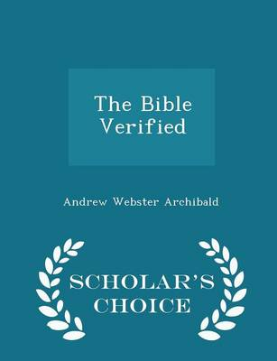 The Bible Verified - Scholar's Choice Edition by Andrew Webster Archibald