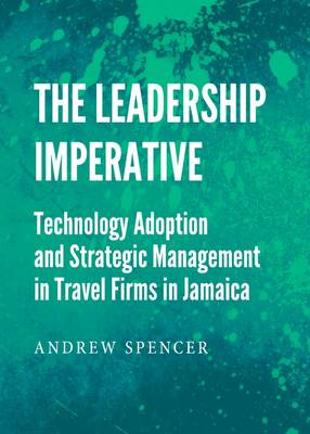 The Leadership Imperative: Technology Adoption and Strategic Management in Travel Firms in Jamaica by Andrew Spencer