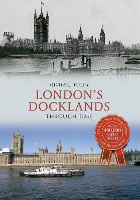London's Docklands Through Time by Michael Foley
