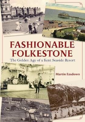 Fashionable Folkestone: The Golden Age of a Kent Seaside Resort by Martin Easdown