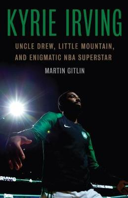 Kyrie Irving: Uncle Drew, Little Mountain, and Enigmatic NBA Superstar by Martin Gitlin