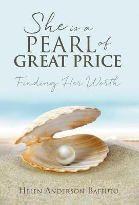 She is a Pearl of Great Price: Finding Her Worth by Helen Anderson Baffuto