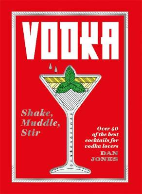 Vodka: Shake, Muddle, Stir: Over 40 of the Best Cocktails for Vodka Lovers by Dan Jones
