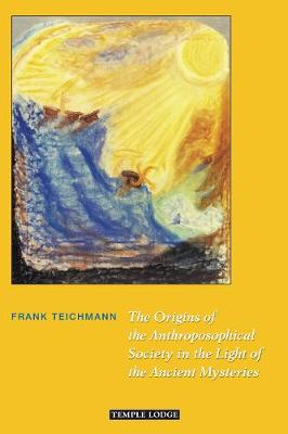 The Origins of the Anthroposophical Society in the Light of the Ancient Mysteries by Frank Teichmann