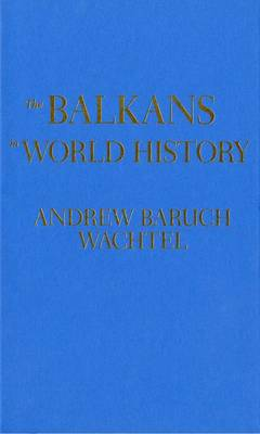 The Balkans in World History by Andrew Wachtel