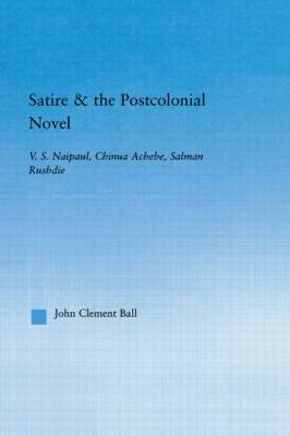 Satire and the Postcolonial Novel by John Clement Ball