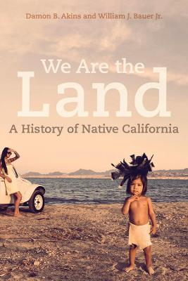 We Are the Land: A History of Native California by Damon B. Akins