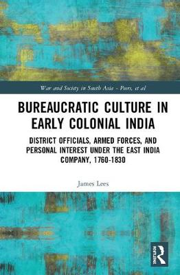 Bureaucratic Culture in Early Colonial India: District Officials, Armed Forces, and Personal Interest under the East India Company, 1760-1830 book