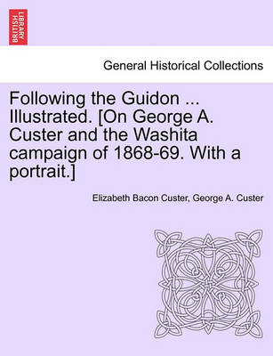 Following the Guidon ... Illustrated. [On George A. Custer and the Washita Campaign of 1868-69. with a Portrait.] by Elizabeth Bacon Custer