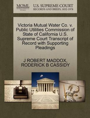 Victoria Mutual Water Co. V. Public Utilities Commission of State of California U.S. Supreme Court Transcript of Record with Supporting Pleadings by J Robert Maddox