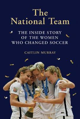 The National Team: The Inside Story of the Women Who Changed Soccer by Caitlin Murray