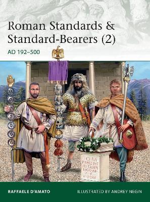 Roman Standards & Standard-Bearers 2: AD 192-500 by Raffaele D'Amato