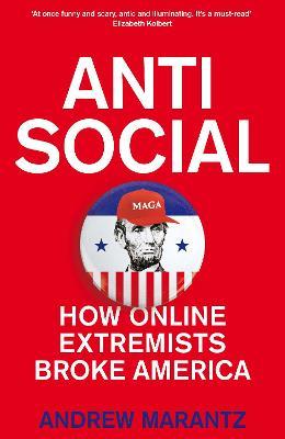 Antisocial: How Online Extremists Broke America by Andrew Marantz