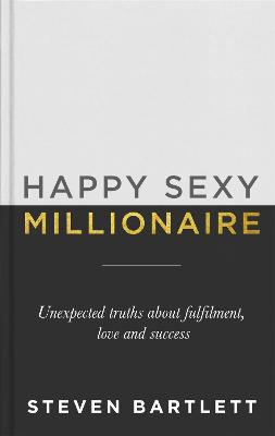 Happy Sexy Millionaire: Unexpected Truths about Fulfilment, Love and Success by Steven Bartlett
