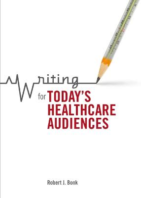 Writing for Today's Healthcare Audiences by Robert J. Bonk