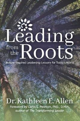 Leading from the Roots by Dr. Kathleen E. Allen