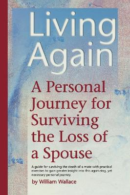 Living Again: A Personal Journey For Surviving the Loss of a Spouse by William Wallace
