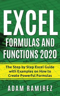 Excel Formulas and Functions 2020: The Step by Step Excel Guide with Examples on How to Create Powerful Formulas by Adam Ramirez