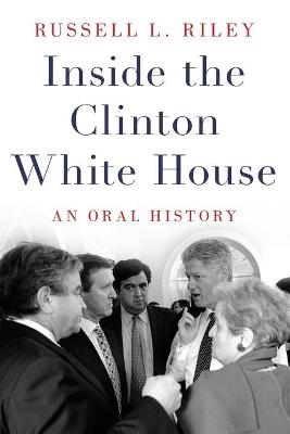 Inside the Clinton White House: An Oral History by Russell L. Riley