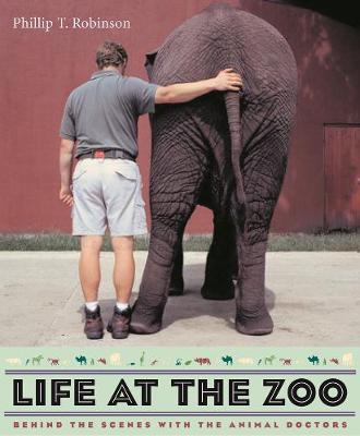 Life at the Zoo: Behind the Scenes with the Animal Doctors by Phillip T. Robinson