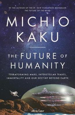 The Future of Humanity: Terraforming Mars, Interstellar Travel, Immortality, and Our Destiny Beyond by Michio Kaku