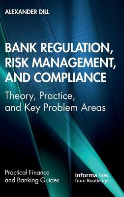 Bank Regulation, Risk Management, and Compliance: Theory, Practice, and Key Problem Areas by Alexander Dill