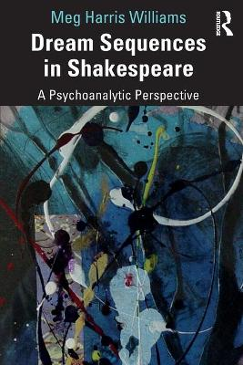 Dream Sequences in Shakespeare: A Psychoanalytic Perspective by Meg Harris Williams