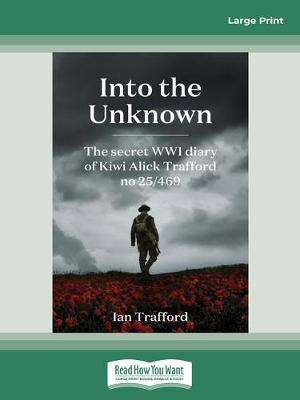 Into the Unknown: The Secret WWI Diary of Kiwi Alick Trafford No. 25/469 by Ian Trafford