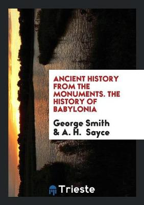 The Ancient History from the Monuments. the History of Babylonia by George Smith