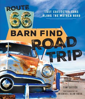 Route 66 Barn Find Road Trip: Lost Collector Cars Along the Mother Road by Tom Cotter