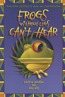 Frogs Without Legs Can't Hear: Nurturing Disciples in Home and Congregation by David W Anderson