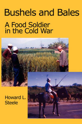 Bushels and Bales: A Food Soldier in the Cold War by Howard Steele