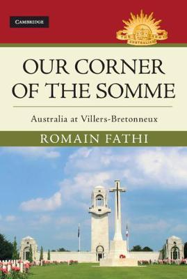 Our Corner of the Somme: Australia at Villers-Bretonneux by Romain Fathi