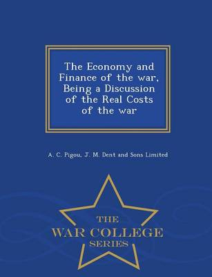 The Economy and Finance of the War, Being a Discussion of the Real Costs of the War - War College Series by A C Pigou