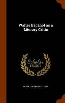 Walter Bagehot as a Literary Critic by John Yorke