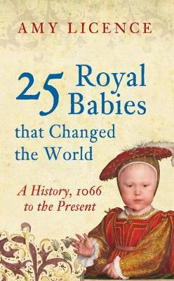 25 Royal Babies that Changed the World by Amy Licence