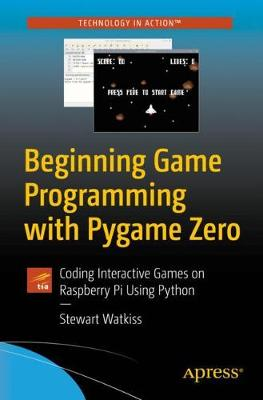 Beginning Game Programming with Pygame Zero: Coding Interactive Games on Raspberry Pi Using Python by Stewart Watkiss
