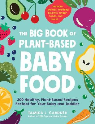 The Big Book of Plant-Based Baby Food: 300 Healthy, Plant-Based Recipes Perfect for Your Baby and Toddler book